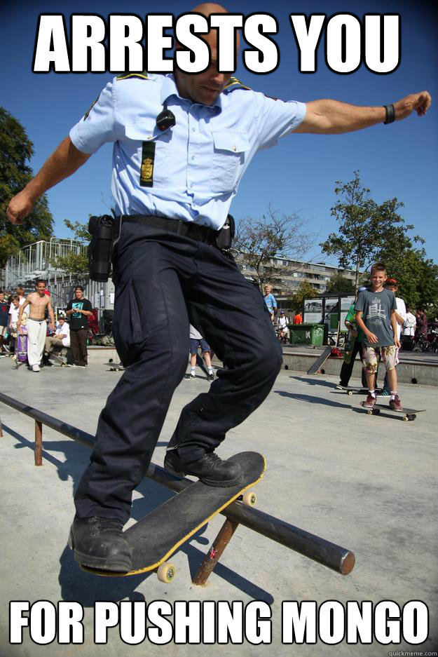 arrests you for pushing mongo  - arrests you for pushing mongo   Skateboard Cop