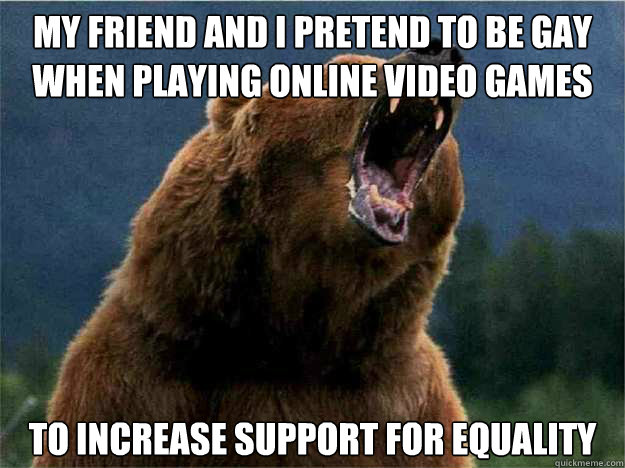 My friend and I pretend to Be gay when playing online video games To increase support for equality