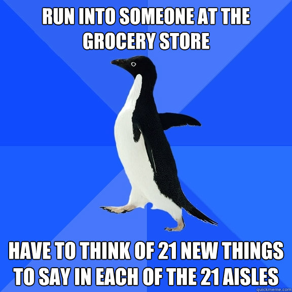 Run into someone at the grocery store Have to think of 21 new things to say in each of the 21 aisles - Run into someone at the grocery store Have to think of 21 new things to say in each of the 21 aisles  Socially Awkward Penguin
