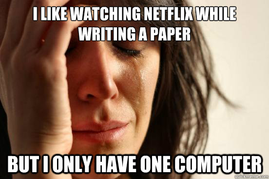 I like watching netflix while writing a paper but i only have one computer - I like watching netflix while writing a paper but i only have one computer  First World Problems