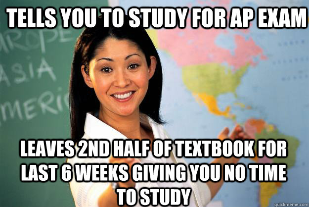 Tells you to study for AP exam leaves 2nd half of textbook for last 6 weeks giving you no time to study - Tells you to study for AP exam leaves 2nd half of textbook for last 6 weeks giving you no time to study  Unhelpful High School Teacher