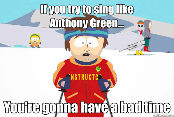 If you try to sing like  Anthony Green... You're gonna have a bad time