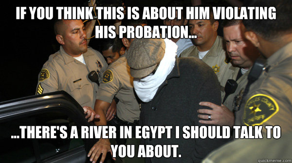 If you think this is about him violating his probation... ...there's a river in Egypt I should talk to you about. - If you think this is about him violating his probation... ...there's a river in Egypt I should talk to you about.  Defend the Constitution