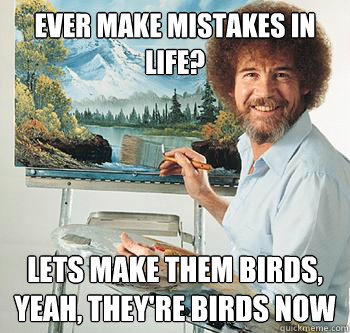 ever make mistakes in life? lets make them birds, yeah, they're birds now