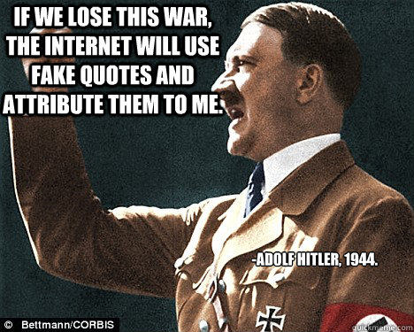 If we lose this war, the internet will use fake quotes and attribute them to me. -Adolf Hitler, 1944.  Angry Hitler Quotes