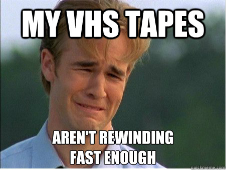 MY vhs tapes Aren't rewinding fast enough - MY vhs tapes Aren't rewinding fast enough  1990s Problems