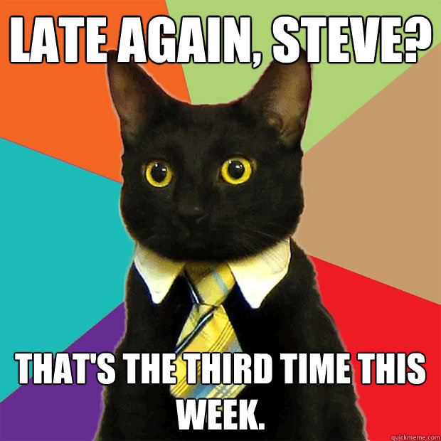 Late again, Steve? That's the third time this week. - Late again, Steve? That's the third time this week.  Business Cat
