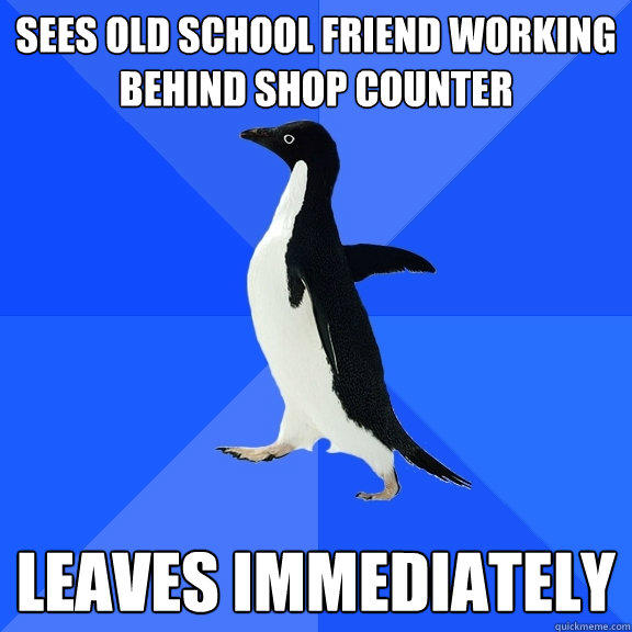 Sees old School friend working behind shop counter Leaves immediately  - Sees old School friend working behind shop counter Leaves immediately   Socially Awkward Penguin