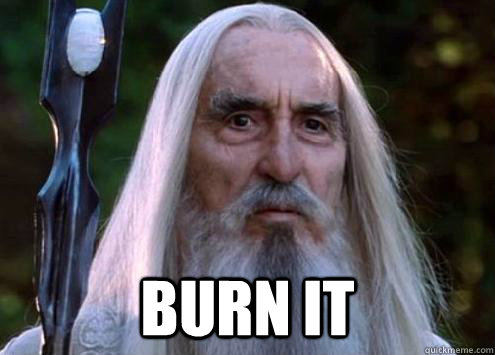burn it -  burn it  Sour Saruman