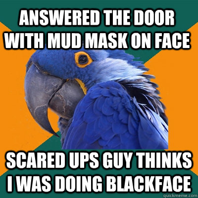 Answered the door with mud mask on face scared UPs guy thinks I was doing blackface - Answered the door with mud mask on face scared UPs guy thinks I was doing blackface  Paranoid Parrot