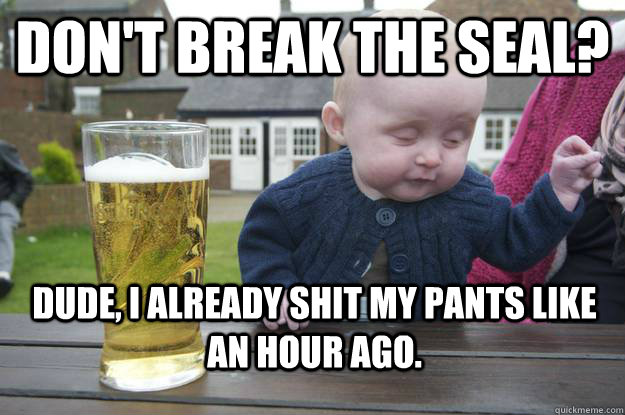 don't Break the seal? dude, I already shit my pants like an hour ago. - don't Break the seal? dude, I already shit my pants like an hour ago.  drunk baby