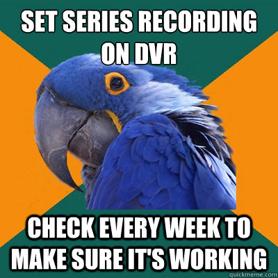 set series recording on dvr check every week to make sure it's working - set series recording on dvr check every week to make sure it's working  Paranoid Parrot