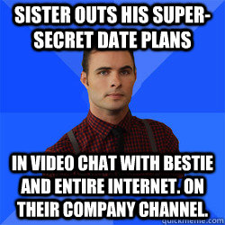 Sister outs his super-secret date plans in video chat with bestie and entire internet. On their company channel.