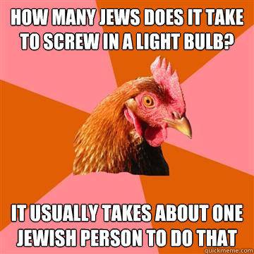 how many jews does it take to screw in a light bulb? it usually takes about one jewish person to do that - how many jews does it take to screw in a light bulb? it usually takes about one jewish person to do that  Anti-Joke Chicken