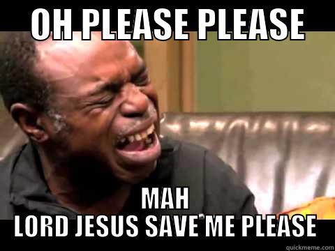 OH, PLEA -     OH PLEASE PLEASE     MAH LORD JESUS SAVE ME PLEASE Misc