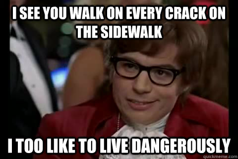I see you walk on every crack on the sidewalk i too like to live dangerously  Dangerously - Austin Powers