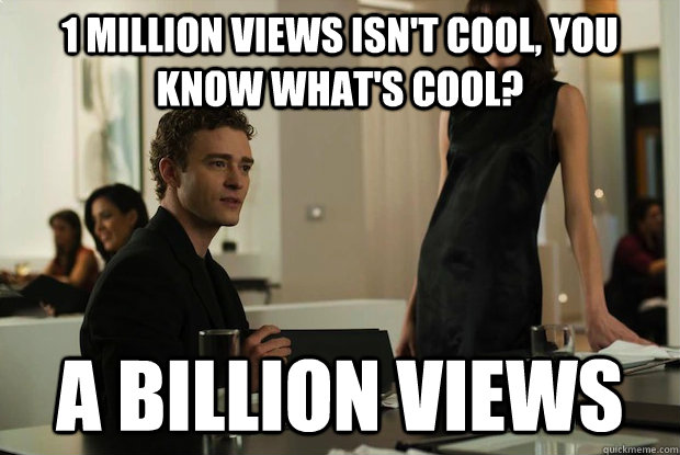 1 million views isn't cool, you know what's cool? a billion views