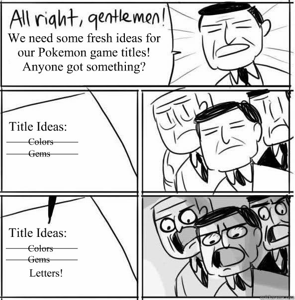 We need some fresh ideas for our Pokemon game titles! Anyone got something? Title Ideas: Title Ideas: Colors Colors Gems Gems Letters! ____________ ____________ ____________ ____________ - We need some fresh ideas for our Pokemon game titles! Anyone got something? Title Ideas: Title Ideas: Colors Colors Gems Gems Letters! ____________ ____________ ____________ ____________  Allright Gentlemen
