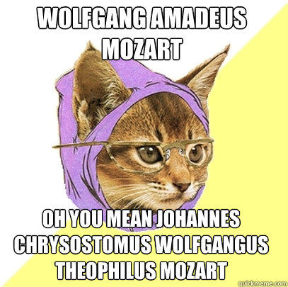Wolfgang Amadeus Mozart oh you mean Johannes Chrysostomus Wolfgangus Theophilus Mozart - Wolfgang Amadeus Mozart oh you mean Johannes Chrysostomus Wolfgangus Theophilus Mozart  Hipster Kitty