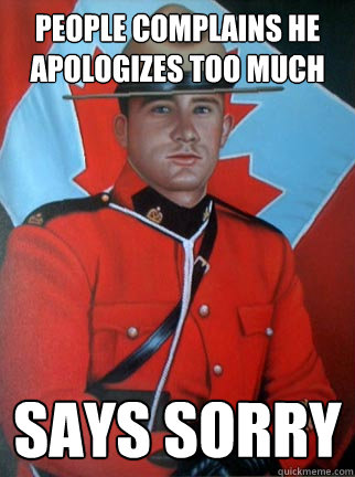 people complains he apologizes too much says sorry  Overly Apologetic Canadian