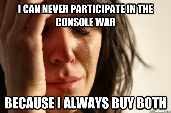 i can never participate in the console war because i always buy both  - i can never participate in the console war because i always buy both   First World Problems