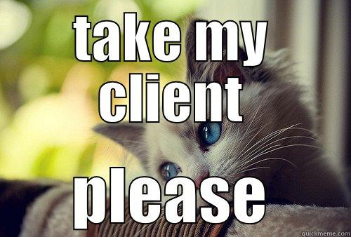 TAKE MY CLIENT PLEASE First World Problems Cat