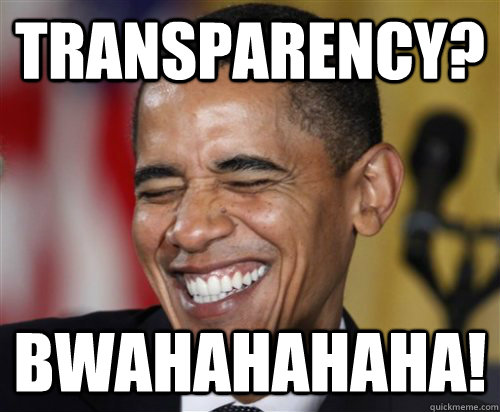 Transparency? bwahahahaha!  Scumbag Obama