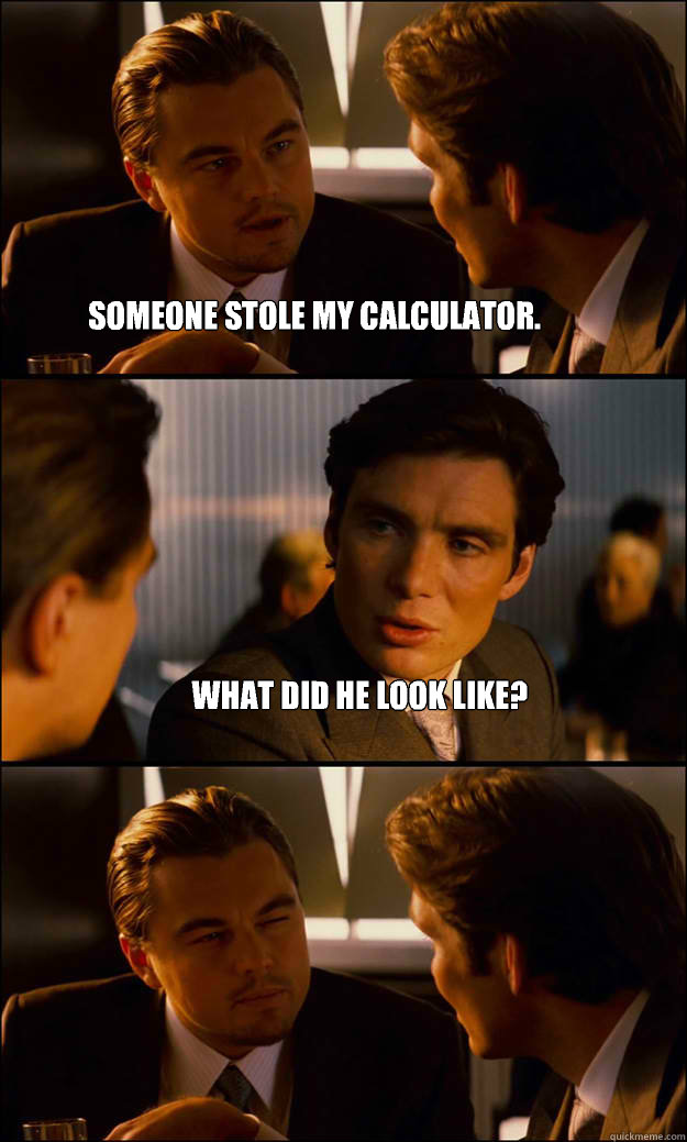 Someone stole my calculator. What did he look like?  Inception