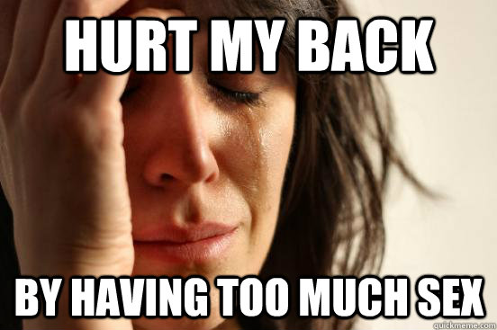 3c2a9b6a187f32cf9423d0c5ac63b39c31a10f2486790b9cda592ef7c76f3534 hurt my back by having too much sex first world problems quickmeme