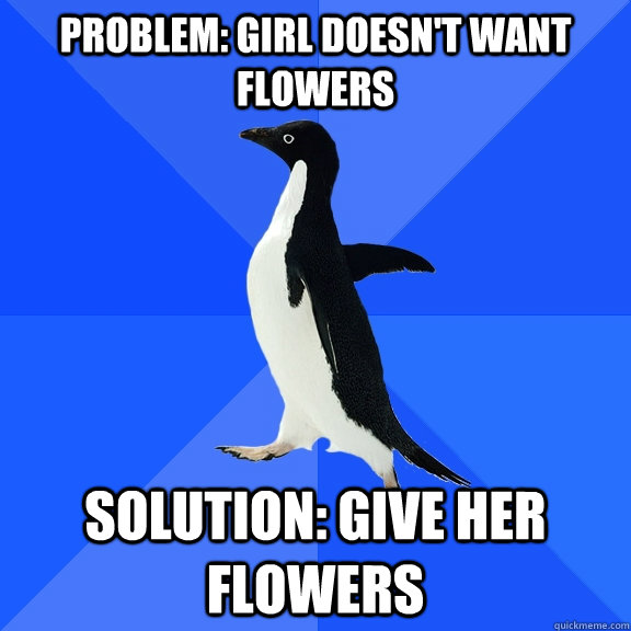 Problem: Girl doesn't want flowers Solution: Give her flowers - Problem: Girl doesn't want flowers Solution: Give her flowers  Socially Awkward Penguin