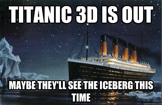 Titanic 3d is out maybe they'll see the iceberg this time - Titanic 3d is out maybe they'll see the iceberg this time  Scumbag Titanic
