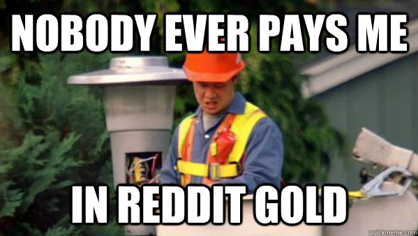 Nobody ever pays me in Reddit gold