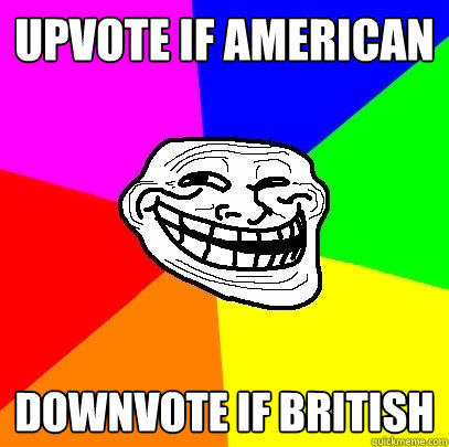 Upvote if american downvote if british  Troll Face