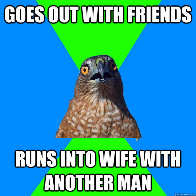 goes out with friends runs into wife with another man  Hawkward