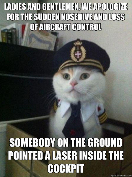 LADIES AND GENTLEMEN, WE APOLOGIZE FOR THE SUDDEN NOSEDIVE AND LOSS OF AIRCRAFT CONTROL SOMEBODY ON THE GROUND POINTED A LASER INSIDE THE COCKPIT  Captain kitteh