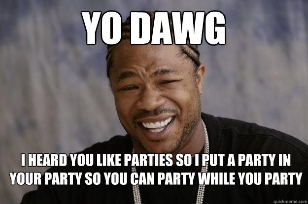 yo dawg I heard you like parties so I put a party in your party so you can party while you party - yo dawg I heard you like parties so I put a party in your party so you can party while you party  Xzibit meme 2