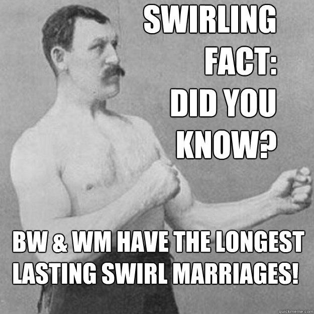Swirling  Fact: Did you  know?  BW & WM have the longest  lasting swirl marriages! - Swirling  Fact: Did you  know?  BW & WM have the longest  lasting swirl marriages!  overly manly man