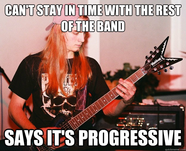 Can't stay in time with the rest of the band Says it's progressive