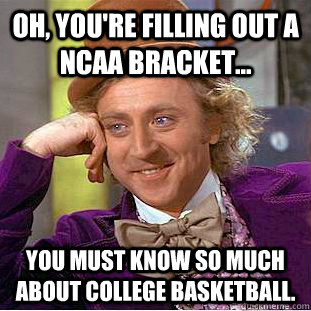 Oh, you're filling out a NCAA bracket... You must know so much about college basketball. - Oh, you're filling out a NCAA bracket... You must know so much about college basketball.  Condescending Wonka