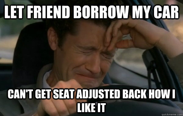 Let friend borrow my car Can't get seat adjusted back how i like it