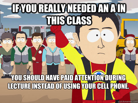 If you really needed an A in this class You should have paid attention during lecture instead of using your cell phone.  - If you really needed an A in this class You should have paid attention during lecture instead of using your cell phone.   Captain Hindsight