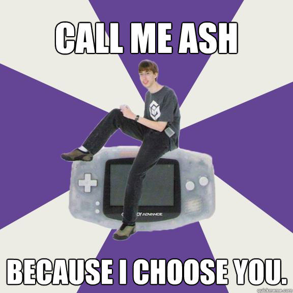 Call me Ash because I choose you.