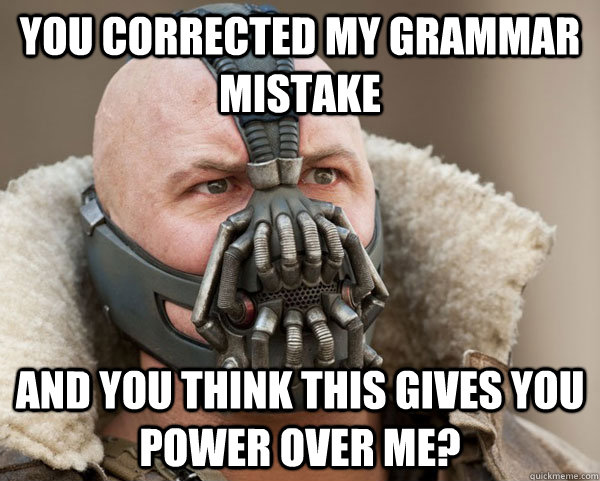You corrected my grammar mistake And you think this gives you power over me?