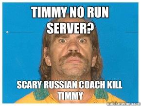 Timmy no run server? Scary russian coach kill timmy