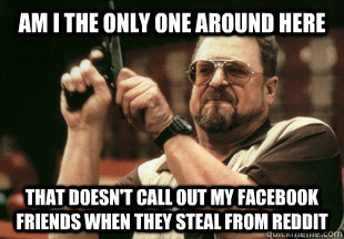 am i the only one around here that doesn't call out my facebook friends when they steal from reddit - am i the only one around here that doesn't call out my facebook friends when they steal from reddit  Misc