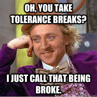 Oh, you take tolerance breaks? I just call that being broke.  - Oh, you take tolerance breaks? I just call that being broke.   Condescending Wonka