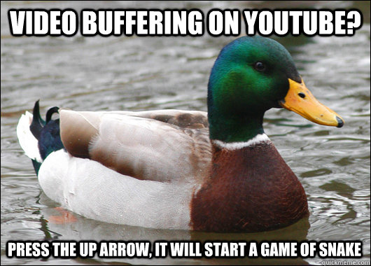 Video buffering on youtube? Press the up arrow, it will start a game of snake - Video buffering on youtube? Press the up arrow, it will start a game of snake  Actual Advice Mallard