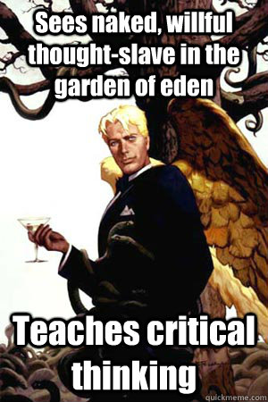 Sees naked, willful thought-slave in the garden of eden Teaches critical thinking  Good Guy Lucifer