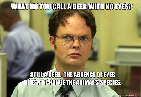 What do you call a deer with no eyes? Still a deer.  The absence of eyes doesn't change the animal's species. - What do you call a deer with no eyes? Still a deer.  The absence of eyes doesn't change the animal's species.  Schrute