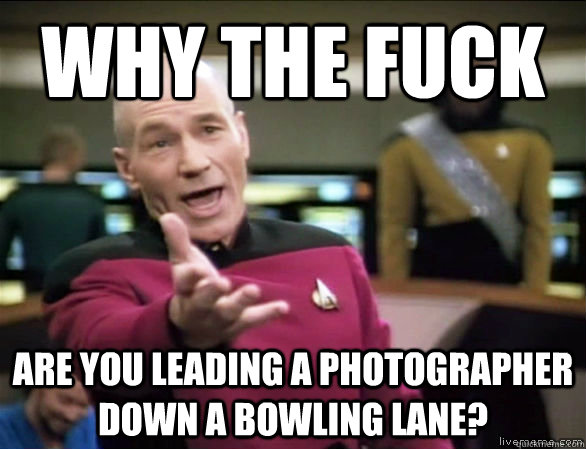 Why the fuck Are you leading a photographer down a bowling lane? - Why the fuck Are you leading a photographer down a bowling lane?  Annoyed Picard HD